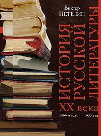 Виктор Петелин - История русской литературы XX века. Том I. 1890-е годы – 1953 год. В авторской редакции