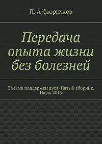 П. Скорняков - Передача опыта жизни без болезней. Письма поддержки духа. Пятый сборник. Июль 2015