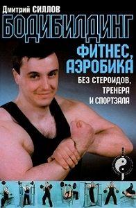 Дмитрий Силлов -Бодибилдинг, фитнес, аэробика без стероидов, тренера и спортзала