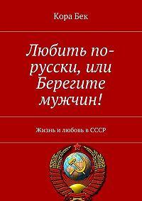 Кора Бек -Любить по-русски,или Берегите мужчин! Жизнь и любовь в СССР