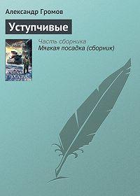 Александр Громов - Уступчивые