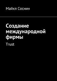 Майкл Соснин -Создание международной фирмы. Trust