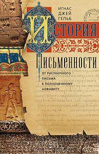 Игнас Джей Гельб -История письменности. От рисуночного письма к полноценному алфавиту