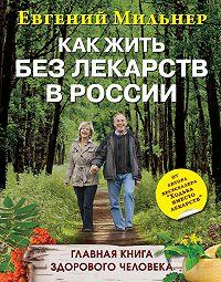 Евгений Мильнер -Как жить без лекарств в России. Главная книга здорового человека