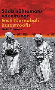 Helle Tiikmaa -Sõda nähtamatu vaenlasega: Eesti Tšernobõli katastroofis