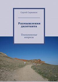 Сергей Серванкос -Размышления дилетанта. Теологические вопросы