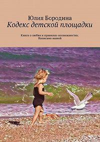 Юлия Бородина -Кодекс детской площадки. Книга олюбви иправилах-возможностях. Написано мамой