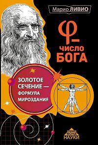Марио Ливио -φ – Число Бога. Золотое сечение – формула мироздания