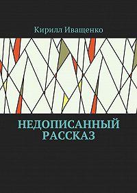 Кирилл Иващенко -Недописанный рассказ