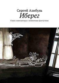 Сергей Азибуль -Иберег. Стихи иминиатюры сэлементами фантастики