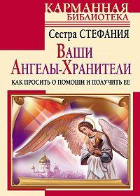 Сестра Стефания - Ваши Ангелы-хранители. Как просить о помощи и получить ее