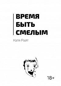 Катя Райт - Время быть смелым