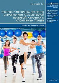 Татьяна Мостовая -Техника и методика обучения упражнениям классической (базовой) аэробики и спортивных танцев