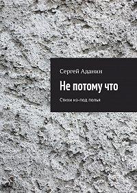 Сергей Аданин -Не потому что. Стихи из-под полья
