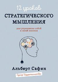 Альберт Сафин -12 уроков Стратегического Мышления для управления собой и своей жизнью