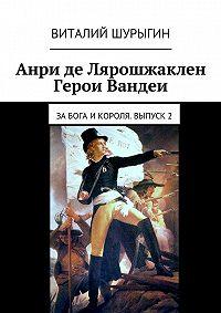 Виталий Шурыгин - Анри де Лярошжаклен. Герои Вандеи. За Бога и Короля. Выпуск 2