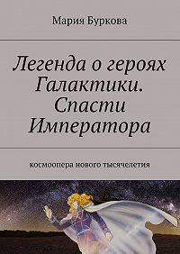 Мария Буркова -Легенда огероях Галактики. Спасти Императора. Космоопера нового тысячелетия