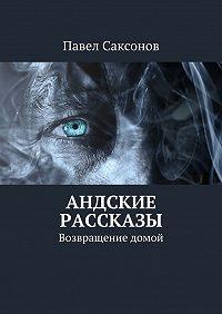 Павел Саксонов -Андские рассказы. Возвращение домой