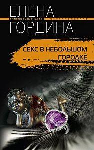 Елена Гордина - Секс в небольшом городке
