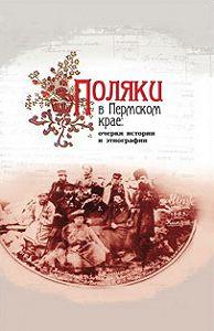 Коллектив Авторов - Поляки в Пермском крае: очерки истории и этнографии