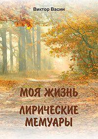 Виктор Васин -Моя жизнь. Лирические мемуары