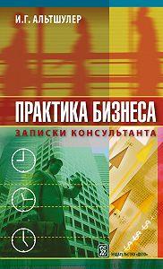 Игорь Альтшулер -Практика бизнеса. Записки консультанта