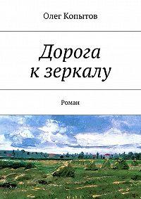 Олег Копытов -Дорога кзеркалу. Роман