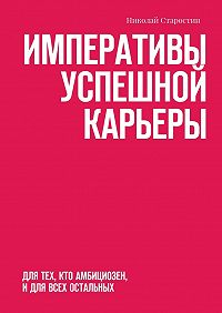 Николай Старостин -Императивы успешной карьеры. для тех, кто амбициозен, идля всех остальных