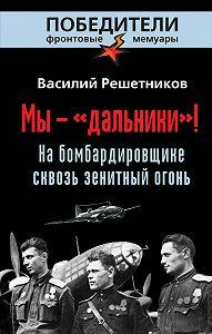 Василий Решетников -Мы – «дальники»! На бомбардировщике сквозь зенитный огонь