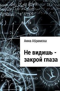 Анна Абрамова -Не видишь – закрой глаза
