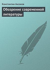 Константин Аксаков - Обозрение современной литературы