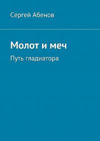Сергей Абенов -Молот имеч. Путь гладиатора