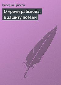 Валерий Брюсов -О«речи рабской», взащиту поэзии