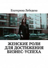 Екатерина Лебедева -Женские роли длядостижения бизнес-успеха