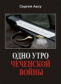 Сергей Аксу - Одно утро чеченской войны