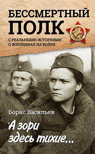 Борис Васильев -А зори здесь тихие… «Бессмертный полк» среальными историями о женщинах на войне (сборник)