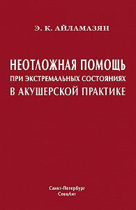 Эдуард Карпович Айламазян - Неотложная помощь при экстремальных состояниях в акушерской практике