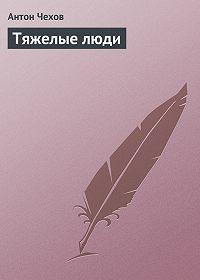 Антон Чехов -Тяжелые люди
