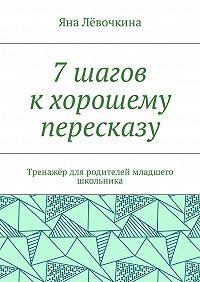 Яна Лёвочкина -7 шагов к хорошему пересказу. Тренажёр для родителей младшего школьника