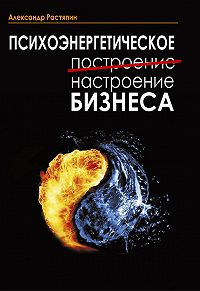 Александр Растяпин - Психоэнергетическое (построение) настроение бизнеса