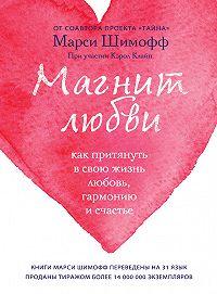 Марси Шимофф -Магнит любви. Как притянуть в свою жизнь любовь, гармонию и счастье