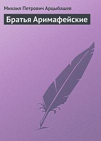 Михаил Арцыбашев -Братья Аримафейские
