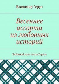 Владимир Герун -Весеннее ассорти излюбовных историй. Любимой музе поэта Геруна
