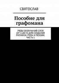 Святослав -Пособие для графомана. Ряды окончаний слов (от А до Н) для создания ритмики, рэпа ипоэзии. Часть 1
