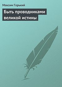 Максим Горький - Быть проводниками великой истины