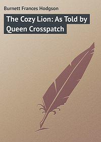 Фрэнсис Элиза Ходжсон Бёрнетт -The Cozy Lion: As Told by Queen Crosspatch