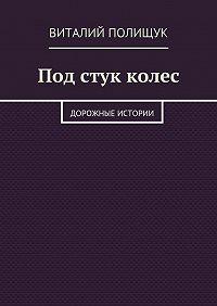 Виталий Полищук -Под стук колес. Дорожные истории