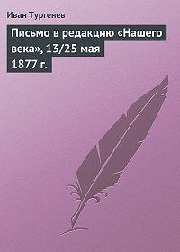Иван Тургенев - Письмо в редакцию «Нашего века», 13/25 мая 1877 г.