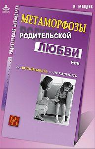 Ирина Млодик -Метаморфозы родительской любви, или Как воспитывать, но не калечить