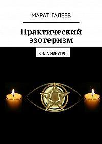 Марат Галеев - Практический эзотеризм. Сила изнутри
